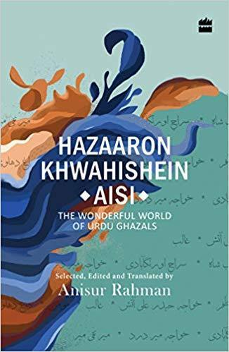 Hazaron Khawaishen Aisi : The Wonderful World of Urdu Ghaza...